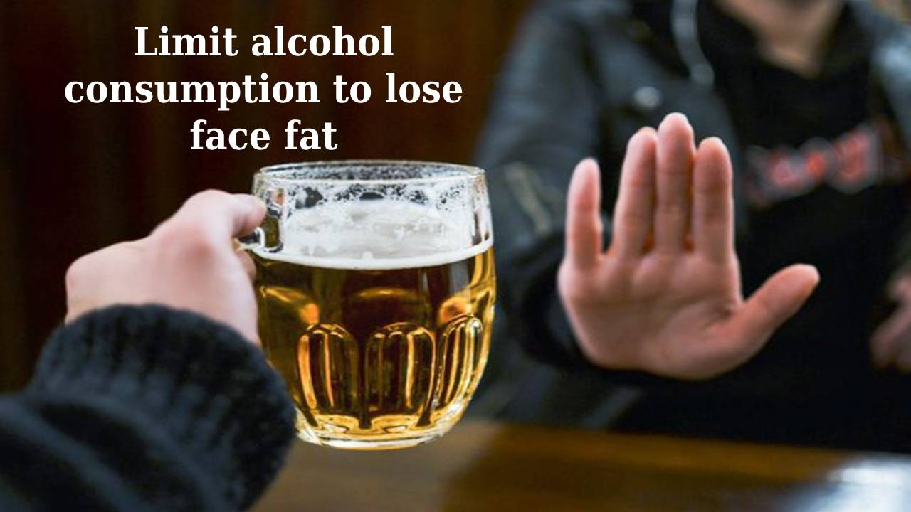 Limit alcohol consumptionto lose face fat